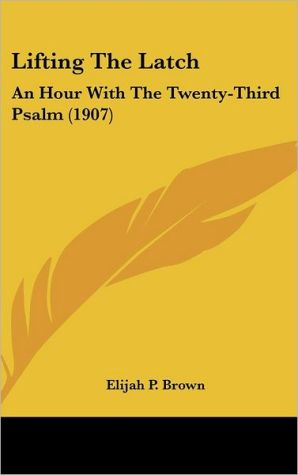 Lifting The Latch: An Hour With The Twenty-Third Psalm (1907) - Elijah P. Brown