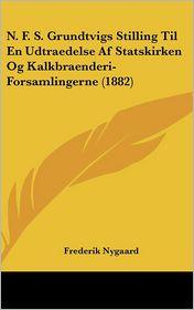 N.F.S. Grundtvigs Stilling Til En Udtraedelse Af Statskirken Og Kalkbraenderi-Forsamlingerne (1882) - Frederik Nygaard