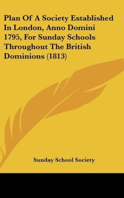 Plan Of A Society Established In London, Anno Domini 1795, For Sunday Schools Throughout The British Dominions (1813) als Buch von Sunday School S... - Kessinger Publishing, LLC