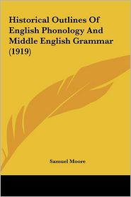 Historical Outlines Of English Phonology And Middle English Grammar (1919) - Samuel Moore