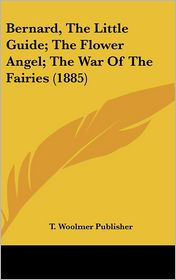 Bernard, the Little Guide; The Flower Angel; The War of the Fairies (1885) - Woolmer Publisher T. Woolmer Publisher