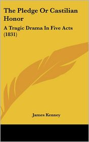 The Pledge or Castilian Honor: A Tragic Drama in Five Acts (1831) - James Kenney