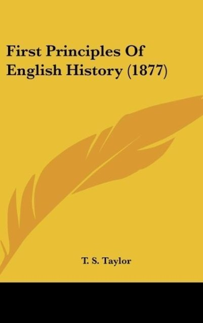 First Principles Of English History (1877) als Buch von T. S. Taylor - Kessinger Publishing, LLC