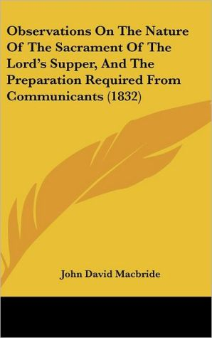 Observations on the Nature of the Sacrament of the Lord's Supper, and the Preparation Required from Communicants (1832) - John David MacBride