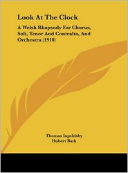 Look At The Clock: A Welsh Rhapsody For Chorus, Soli, Tenor And Contralto, And Orchestra (1910) - Thomas Ingoldsby, Hubert Bath