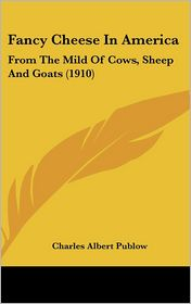 Fancy Cheese In America: From The Mild Of Cows, Sheep And Goats (1910) - Charles Albert Publow