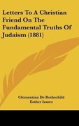 De Rothschild, Clementina: Letters To A Christian Friend On The Fundamental Truths Of Judaism (1881)