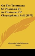 Squire, Alexander John Balmanno: On The Treatment Of Psoriasis By An Ointment Of Chrysophanic Acid (1878)