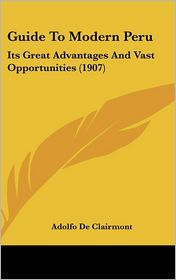 Guide To Modern Peru: Its Great Advantages And Vast Opportunities (1907) - Adolfo De Clairmont