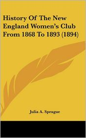 History Of The New England Women's Club From 1868 To 1893 (1894) - Julia A. Sprague