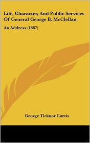 Life, Character, And Public Services Of General George B. McClellan: An Address (1887) - George Ticknor Curtis