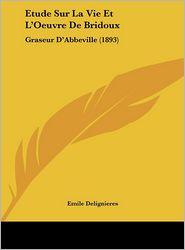 Etude Sur La Vie Et L'Oeuvre De Bridoux: Graseur D'Abbeville (1893) - Emile Delignieres