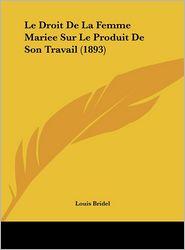 Le Droit de La Femme Mariee Sur Le Produit de Son Travail (1893)