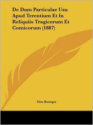 De Dum Particulae Usu Apud Terentium Et In Reliquiis Tragicorum Et Comicorum (1887) - Otto Boettger
