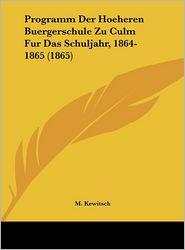 Programm Der Hoeheren Buergerschule Zu Culm Fur Das Schuljahr, 1864-1865 (1865) - M. Kewitsch