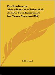 Das Prachtstuck Altmexikanischer Federarbeit Aus Der Zeit Montezuma's Im Wiener Museum (1887) - Zelia Nuttall