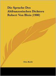 Die Sprache Des Altfranzosischen Dichters Robert Von Blois (1900) - Otto Berlit