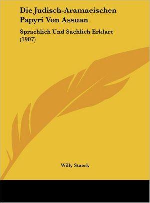 Die Judisch-Aramaeischen Papyri Von Assuan: Sprachlich Und Sachlich Erklart (1907) - Willy Staerk