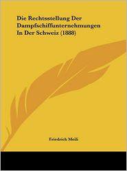 Die Rechtsstellung Der Dampfschiffunternehmungen In Der Schweiz (1888) - Friedrich Meili