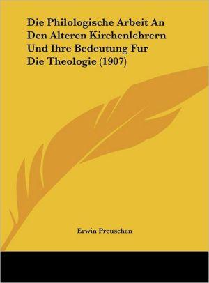 Die Philologische Arbeit An Den Alteren Kirchenlehrern Und Ihre Bedeutung Fur Die Theologie (1907)