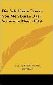 Die Schiffbare Donau Von Men Bis In Das Schwarze Meer (1849) - Ludwig Freiherrn Von Forgatsch