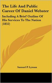 The Life and Public Career of Daniel Webster: Including a Brief Outline of His Services to the Nation (1852) - Samuel P. Lyman