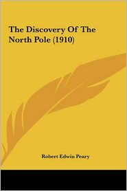 The Discovery Of The North Pole (1910) - Robert Edwin Peary