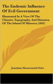 The Endemic Influence of Evil Government: Illustrated in a View of the Climate, Topography, and Diseases, of the Island of Minorca (1843) - Jonathan Messersmith Foltz