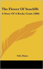The Flower Of Seacliffe: A Story Of A Rocky Coast (1886) - Felix Maine