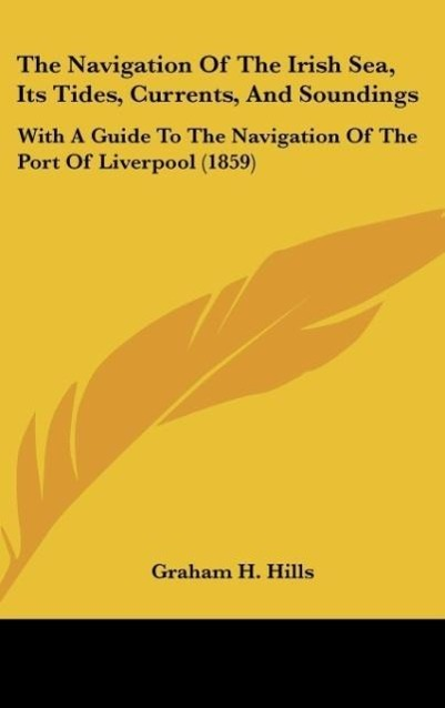 The Navigation Of The Irish Sea, Its Tides, Currents, And Soundings als Buch von Graham H. Hills - Kessinger Publishing, LLC
