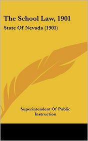 The School Law, 1901: State Of Nevada (1901) - Superintendent Of Public Instruction (Editor)