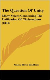 The Question Of Unity: Many Voices Concerning The Unification Of Christendom (1894) - Amory Howe Bradford (Editor)