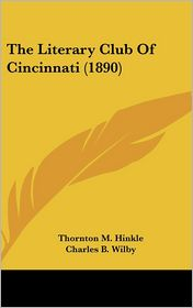 The Literary Club Of Cincinnati (1890) - Thornton M. Hinkle, Charles B. Wilby, Karl Langenbeck