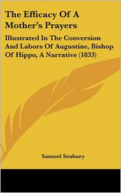 The Efficacy of a Mother's Prayers: Illustrated in the Conversion and Labors of Augustine, Bishop of Hippo, a Narrative (1833) - Samuel Seabury