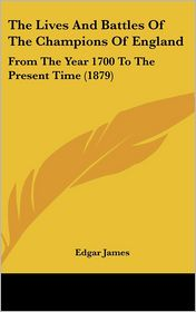 The Lives and Battles of the Champions of England: From the Year 1700 to the Present Time (1879) - Edgar James