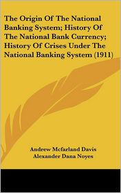The Origin Of The National Banking System; History Of The National Bank Currency; History Of Crises Under The National Banking System (1911)