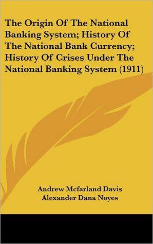 The Origin Of The National Banking System; History Of The National Bank Currency; History Of Crises Under The National Banking System (1911) - Andrew Mcfarland Davis, Alexander Dana Noyes, O.M.W. Sprague