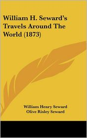 William H. Seward's Travels Around the World (1873) - William Henry Seward, Olive Risley Seward (Editor)