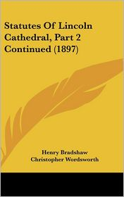 Statutes Of Lincoln Cathedral, Part 2 Continued (1897) - Henry Bradshaw, Christopher Wordsworth (Editor)