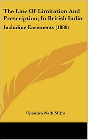 The Law Of Limitation And Prescription, In British India: Including Easements (1889) - Upendra Nath Mitra