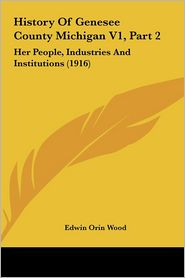 History Of Genesee County Michigan V1, Part 2: Her People, Industries And Institutions (1916) - Edwin Orin Wood
