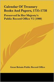 Calendar of Treasury Books and Papers, 1735-1738: Preserved in Her Majesty's Public Record Office V2 (1900)