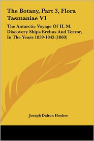 The Botany, Part 3, Flora Tasmaniae V1: The Antarctic Voyage of H.M. Discovery Ships Erebus and Terror, in the Years 1839-1843 (1860) - Joseph Dalton Hooker