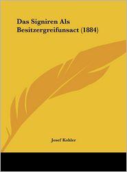 Das Signiren Als Besitzergreifunsact (1884) - Josef Kohler