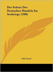 Der Schutz Des Deutschen Handels Im Seekriege (1900) - Felix Stoerk