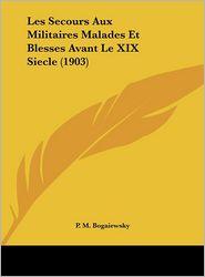Les Secours Aux Militaires Malades Et Blesses Avant Le XIX Siecle (1903) - P. M. Bogaiewsky