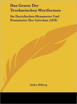 Das Gesetz Der Trochaeischen Wortformen: Im Dactylischen Hexameter Und Pentameter Der Griechen (1878) - Isidor Hilberg