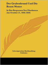 Der Grubenbrand Und Die Bosen Wetter: In Den Bergwesen Des Oberharzes Am October 21, 1848 (1849) - Schweigerschen Buchhandlung Publisher