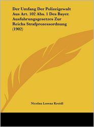 Der Umfang Der Polizeigewalt Aus Art. 102 Abs. 1 Des Bayer. Ausfuhrungsgesetzes Zur Reichs Strafprozessordnung (1902) - Nicolau Lorenz Kroidl