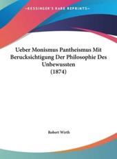 Ueber Monismus Pantheismus Mit Berucksichtigung Der Philosophie Des Unbewussten (1874) - Robert Wirth